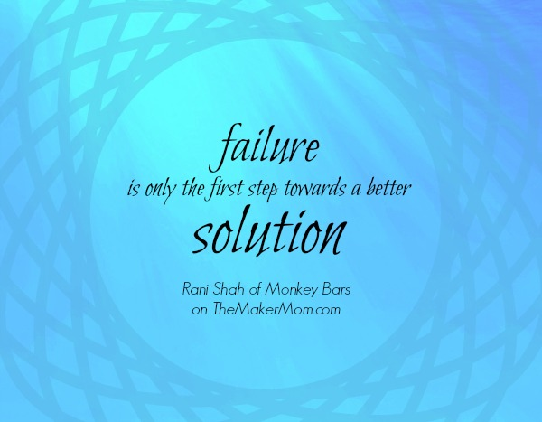 Failure is the first step to a better solution. Rani Shah on TheMakerMom.com