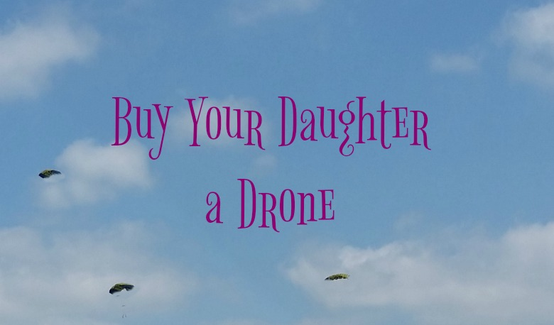 Drones for girls. Buy your daughter a drone and expose her to an emerging field.
